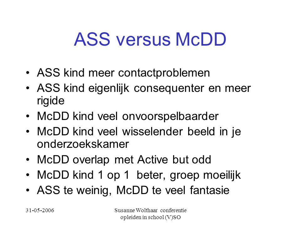 31-05-2006Susanne Wolthaar conferentie opleiden in school (V)SO ASS versus McDD ASS kind meer contactproblemen ASS kind eigenlijk consequenter en meer rigide McDD kind veel onvoorspelbaarder McDD kind veel wisselender beeld in je onderzoekskamer McDD overlap met Active but odd McDD kind 1 op 1 beter, groep moeilijk ASS te weinig, McDD te veel fantasie