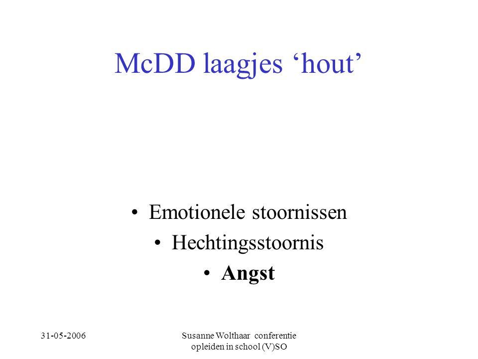31-05-2006Susanne Wolthaar conferentie opleiden in school (V)SO McDD laagjes 'hout' Emotionele stoornissen Hechtingsstoornis Angst