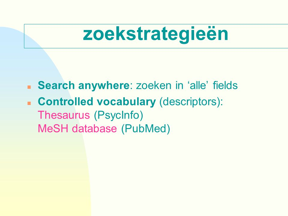 zoekstrategieën n Search anywhere: zoeken in 'alle' fields n Controlled vocabulary (descriptors): Thesaurus (PsycInfo) MeSH database (PubMed)