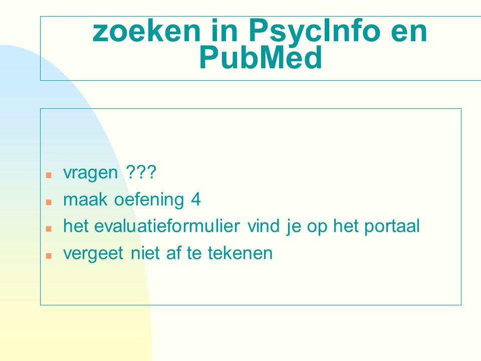 zoeken in PsycInfo en PubMed n vragen ??? n maak oefening 4 n het evaluatieformulier vind je op het portaal n vergeet niet af te tekenen