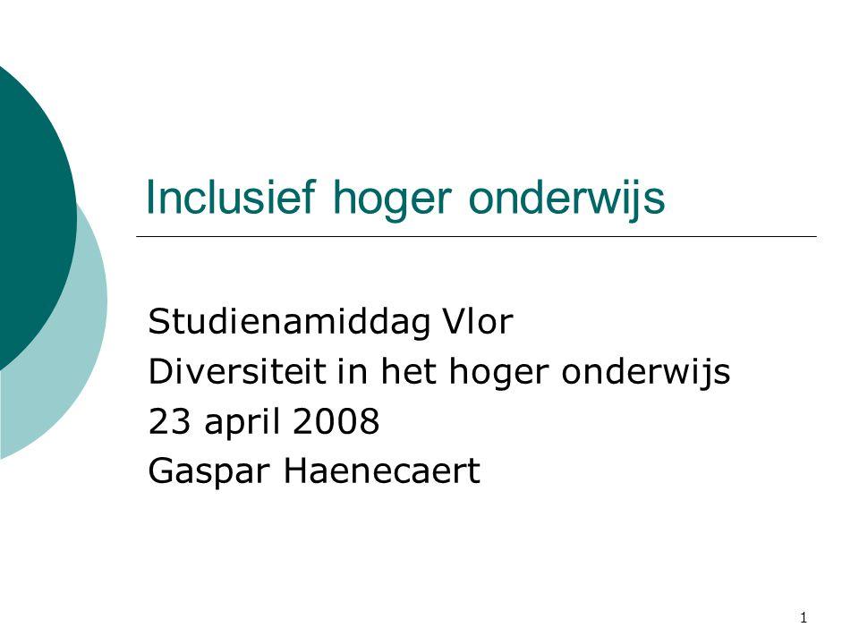 1 Inclusief hoger onderwijs Studienamiddag Vlor Diversiteit in het hoger onderwijs 23 april 2008 Gaspar Haenecaert
