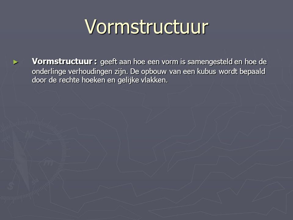 Vormstructuur ► Vormstructuur : geeft aan hoe een vorm is samengesteld en hoe de onderlinge verhoudingen zijn. De opbouw van een kubus wordt bepaald d