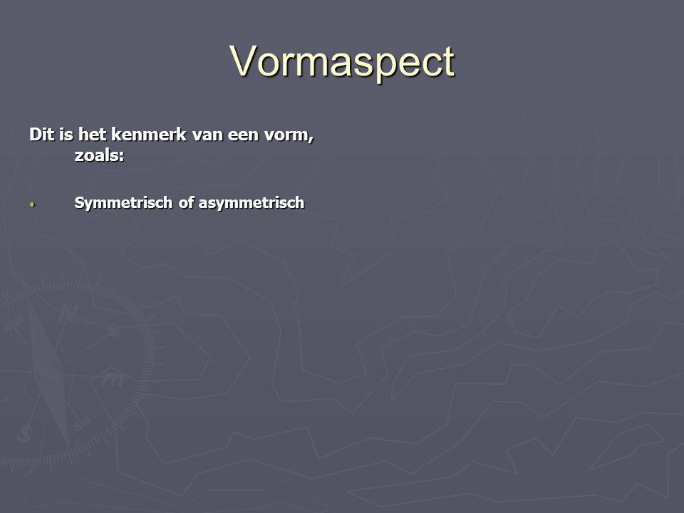 Vormaspect Dit is het kenmerk van een vorm, zoals: Symmetrisch of asymmetrisch Symmetrisch of asymmetrisch