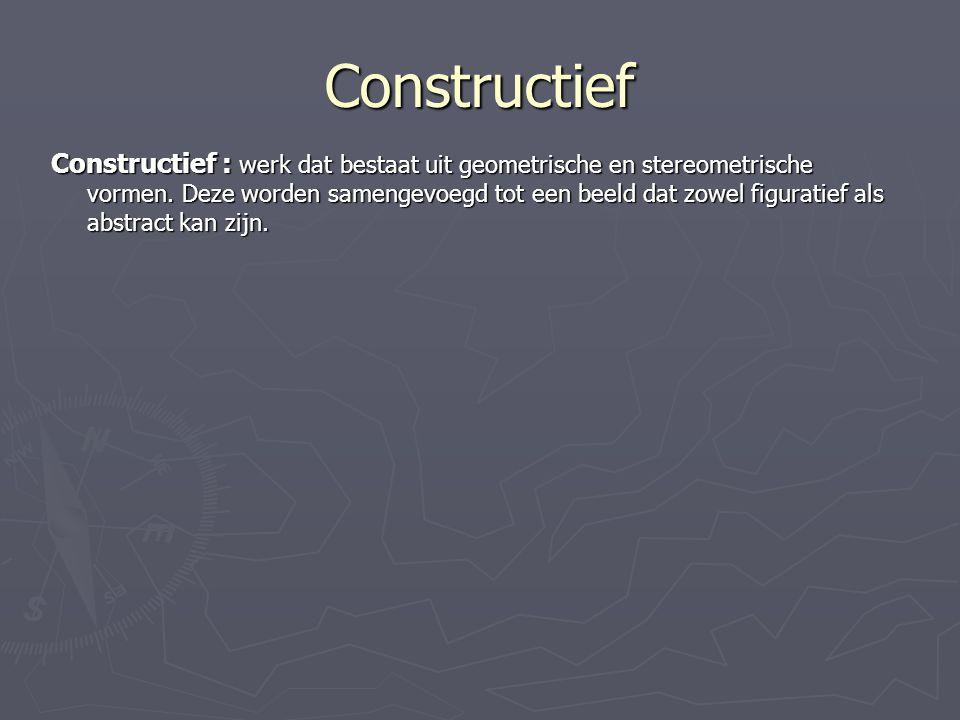 Constructief Constructief : werk dat bestaat uit geometrische en stereometrische vormen. Deze worden samengevoegd tot een beeld dat zowel figuratief a
