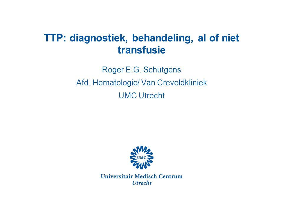 TTP: diagnostiek, behandeling, al of niet transfusie Roger E.G. Schutgens Afd. Hematologie/ Van Creveldkliniek UMC Utrecht