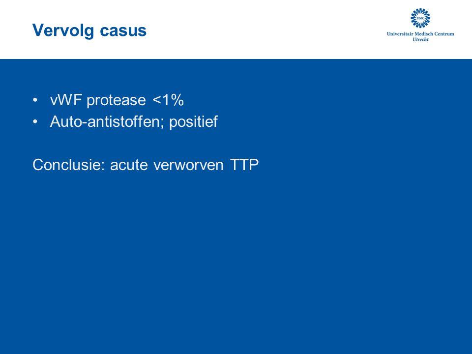 Vervolg casus vWF protease <1% Auto-antistoffen; positief Conclusie: acute verworven TTP