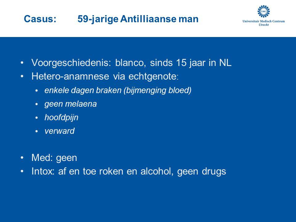 Casus: 59-jarige Antilliaanse man Voorgeschiedenis: blanco, sinds 15 jaar in NL Hetero-anamnese via echtgenote : enkele dagen braken (bijmenging bloed