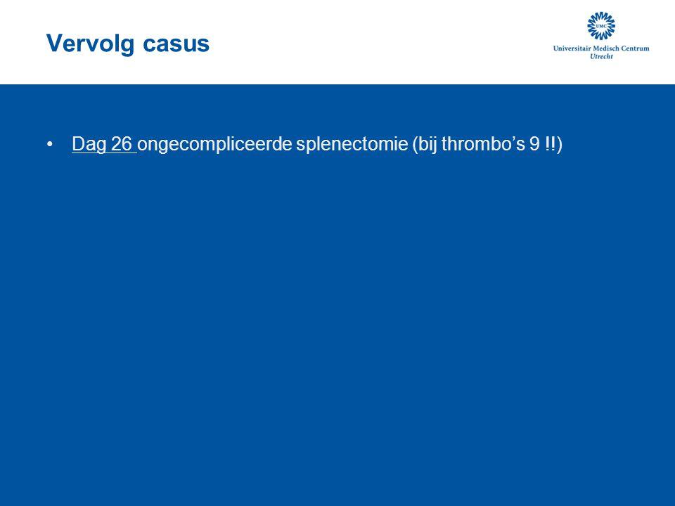 Vervolg casus Dag 26 ongecompliceerde splenectomie (bij thrombo's 9 !!)