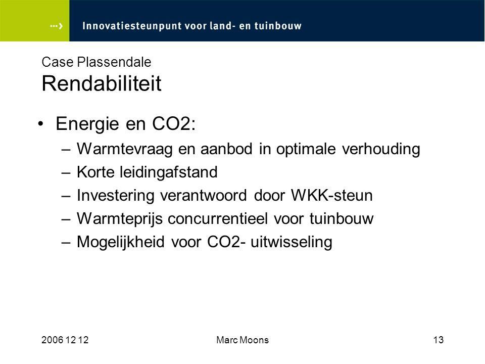 2006 12 12Marc Moons13 Case Plassendale Rendabiliteit Energie en CO2: –Warmtevraag en aanbod in optimale verhouding –Korte leidingafstand –Investering