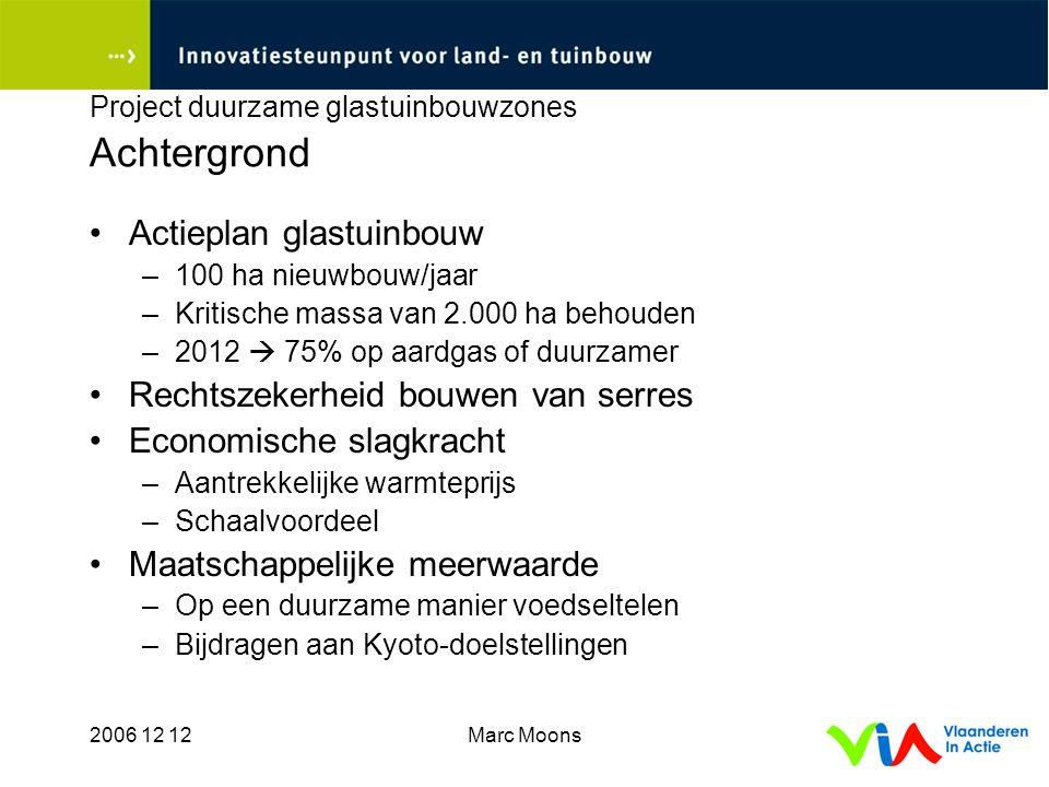 2006 12 12Marc Moons4 Project duurzame glastuinbouwzones Vaststellingen Kyotodoelstelling voor Vlaanderen –20% CO2-reductie –15% Energiebesparing –13% Hernieuwbare energiebronnen Energie wordt schaars en duur Elektriciteitsverbruik stijgt Elektriciteitsproductie rendement 40%  60% warmtevernietiging restwarmte bij industriële processen en afvalverking