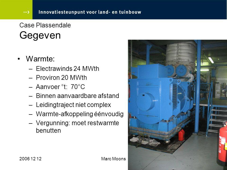 2006 12 12Marc Moons9 Case Plassendale Gegeven Warmte: –Electrawinds 24 MWth –Proviron 20 MWth –Aanvoer °t: 70°C –Binnen aanvaardbare afstand –Leiding