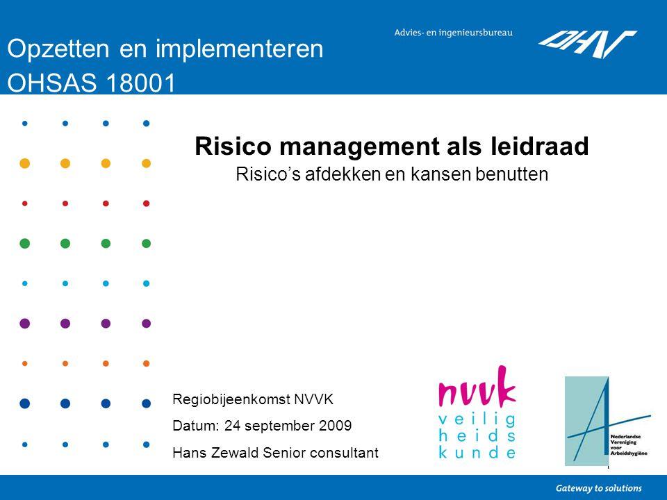 1 Opzetten en implementeren OHSAS 18001 Regiobijeenkomst NVVK Datum: 24 september 2009 Hans Zewald Senior consultant Risico management als leidraad Ri