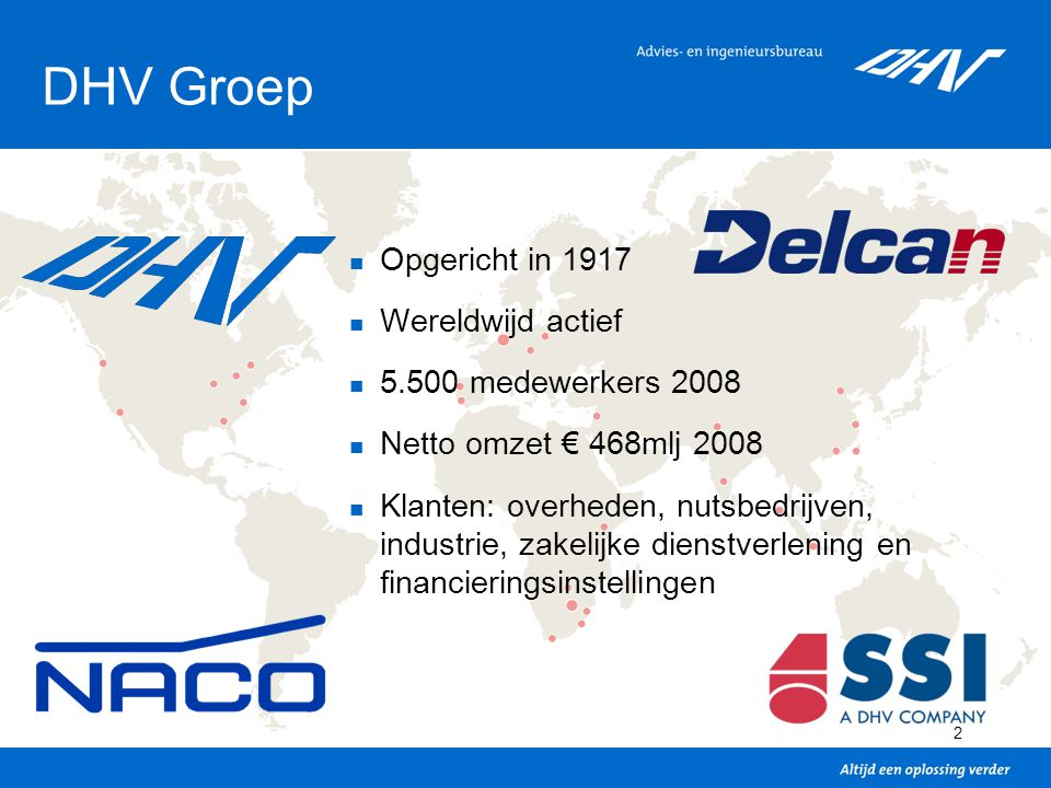 2 DHV Groep Opgericht in 1917 Wereldwijd actief 5.500 medewerkers 2008 Netto omzet € 468mlj 2008 Klanten: overheden, nutsbedrijven, industrie, zakelij