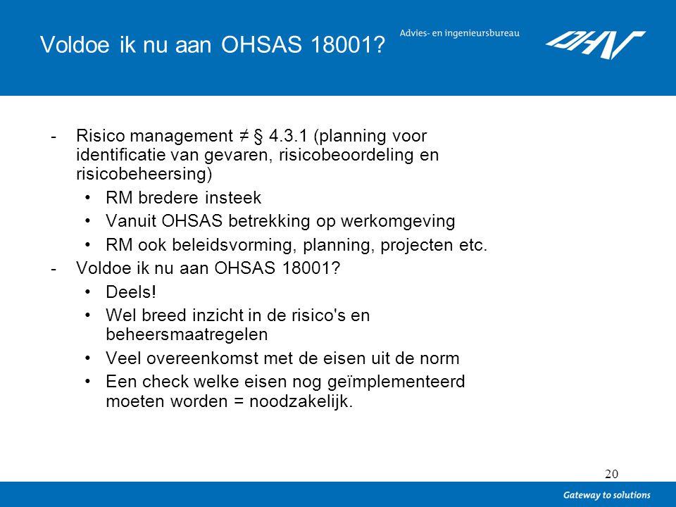 20 Voldoe ik nu aan OHSAS 18001? -Risico management ≠ § 4.3.1 (planning voor identificatie van gevaren, risicobeoordeling en risicobeheersing) RM bred