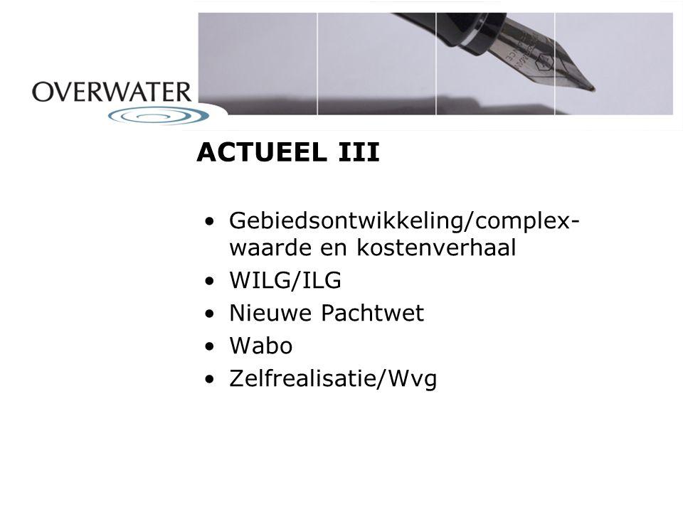 ACTUEEL III Gebiedsontwikkeling/complex- waarde en kostenverhaal WILG/ILG Nieuwe Pachtwet Wabo Zelfrealisatie/Wvg