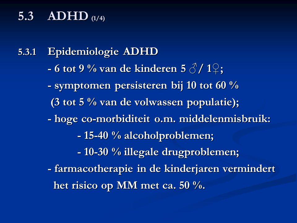 5.3ADHD (1/4) 5.3.1 Epidemiologie ADHD - 6 tot 9 % van de kinderen 5 ♂/ 1♀; - symptomen persisteren bij 10 tot 60 % (3 tot 5 % van de volwassen popula
