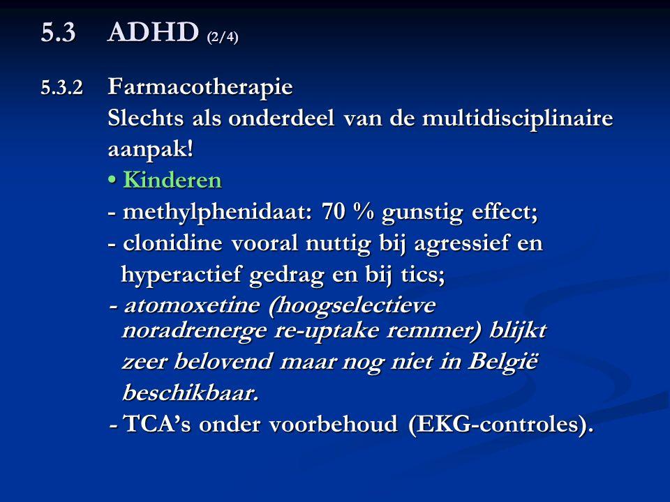 5.3ADHD (2/4) 5.3.2 Farmacotherapie Slechts als onderdeel van de multidisciplinaire aanpak! Kinderen Kinderen - methylphenidaat: 70 % gunstig effect;