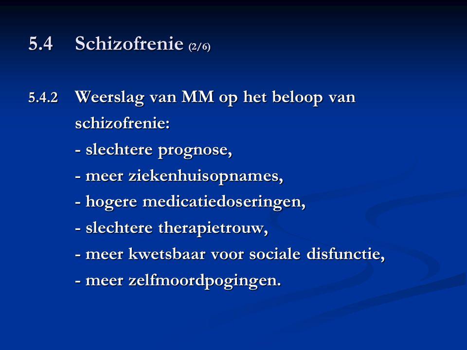 5.4 Schizofrenie (2/6) 5.4.2 Weerslag van MM op het beloop van schizofrenie: - slechtere prognose, - meer ziekenhuisopnames, - hogere medicatiedoserin