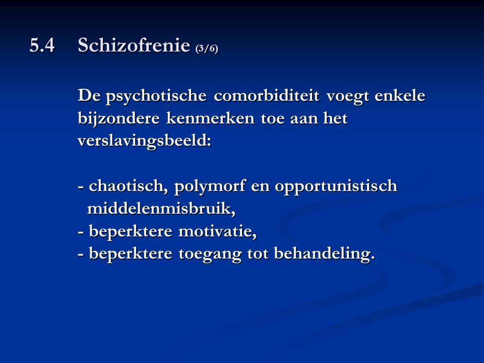 5.4 Schizofrenie (3/6) De psychotische comorbiditeit voegt enkele bijzondere kenmerken toe aan het verslavingsbeeld: - chaotisch, polymorf en opportun