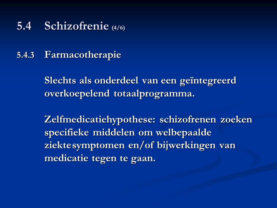 5.4 Schizofrenie (4/6) 5.4.3 Farmacotherapie Slechts als onderdeel van een geïntegreerd overkoepelend totaalprogramma. Zelfmedicatiehypothese: schizof