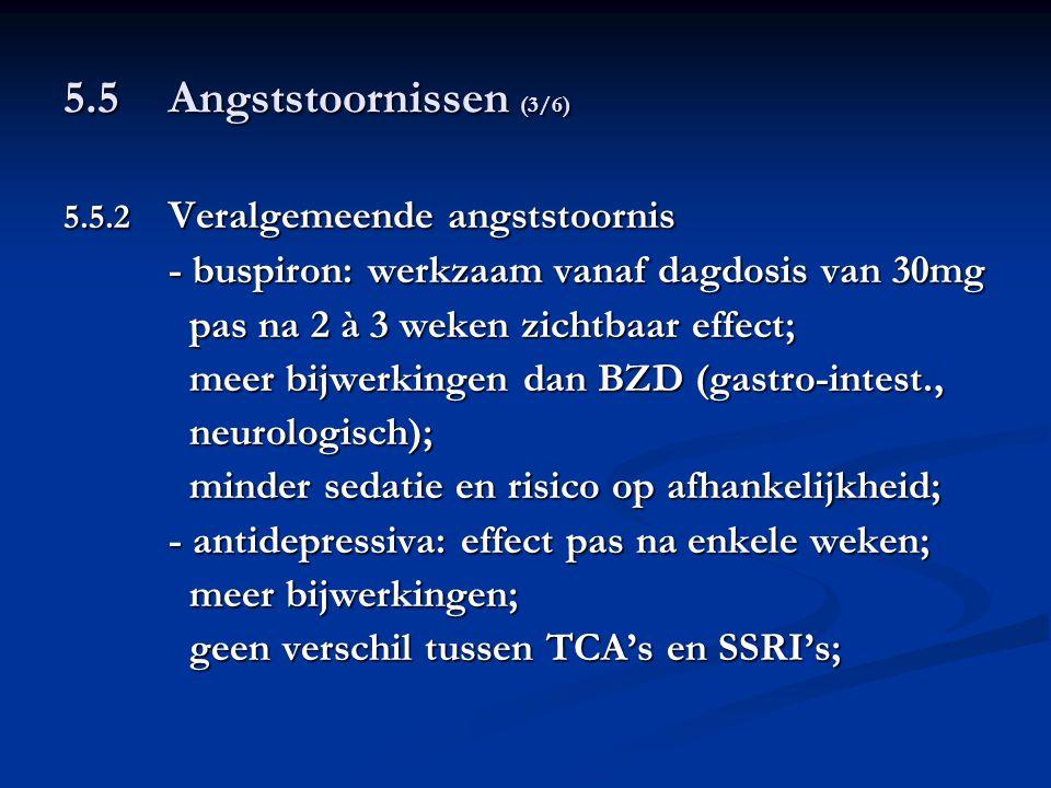 5.5 Angststoornissen (3/6) 5.5.2 Veralgemeende angststoornis - buspiron: werkzaam vanaf dagdosis van 30mg pas na 2 à 3 weken zichtbaar effect; pas na