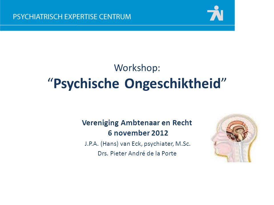 """Workshop: """"Psychische Ongeschiktheid"""" Vereniging Ambtenaar en Recht 6 november 2012 J.P.A. (Hans) van Eck, psychiater, M.Sc. Drs. Pieter André de la P"""