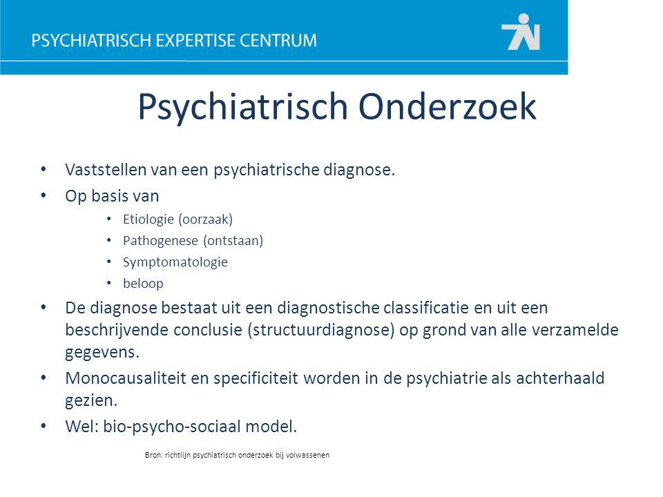 Psychiatrisch Onderzoek Vaststellen van een psychiatrische diagnose. Op basis van Etiologie (oorzaak) Pathogenese (ontstaan) Symptomatologie beloop De