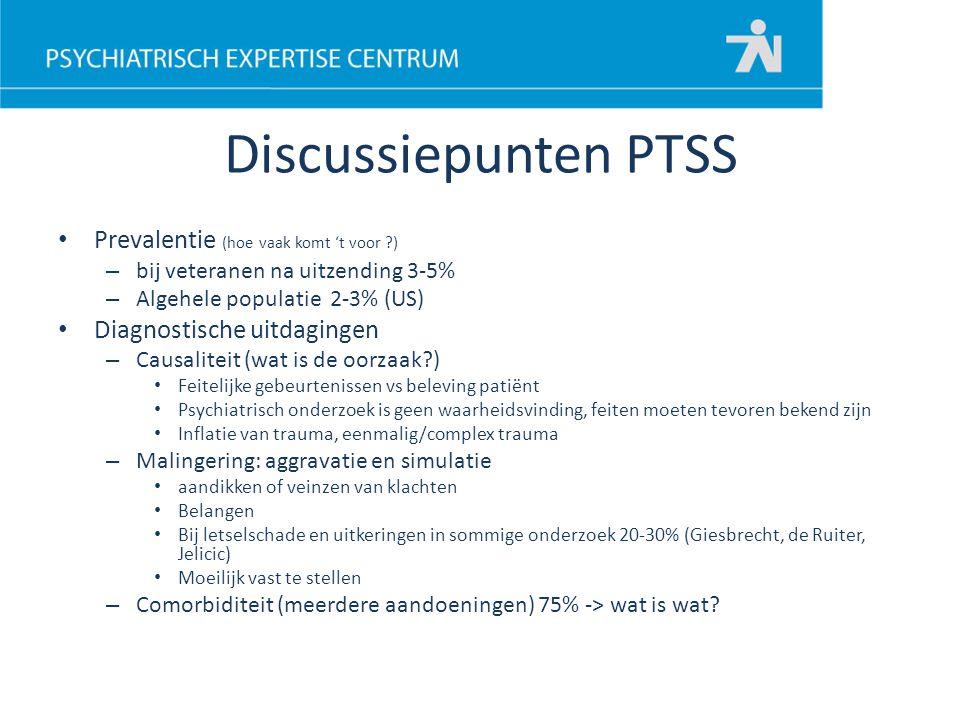 Discussiepunten PTSS Prevalentie (hoe vaak komt 't voor ?) – bij veteranen na uitzending 3-5% – Algehele populatie 2-3% (US) Diagnostische uitdagingen
