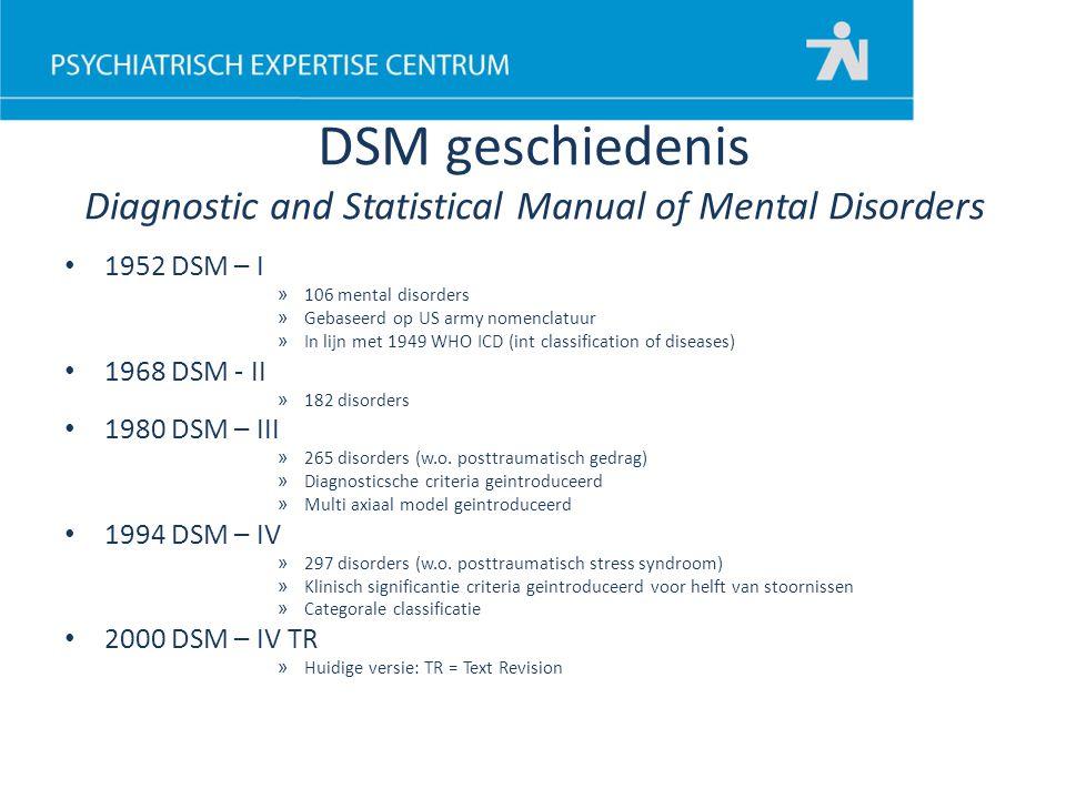 DSM geschiedenis Diagnostic and Statistical Manual of Mental Disorders 1952 DSM – I » 106 mental disorders » Gebaseerd op US army nomenclatuur » In li