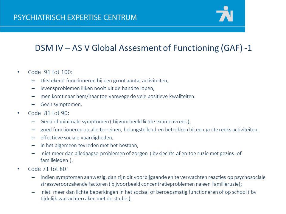 DSM IV – AS V Global Assesment of Functioning (GAF) -1 Code 91 tot 100: – Uitstekend functioneren bij een groot aantal activiteiten, – levensproblemen