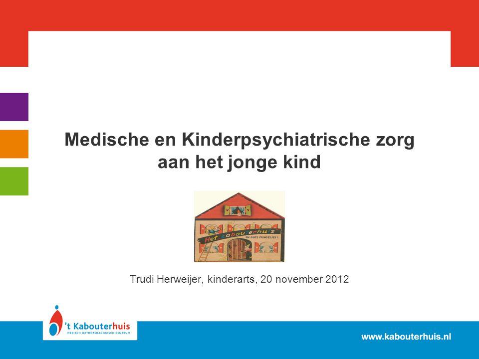 Medische en Kinderpsychiatrische zorg aan het jonge kind Trudi Herweijer, kinderarts, 20 november 2012