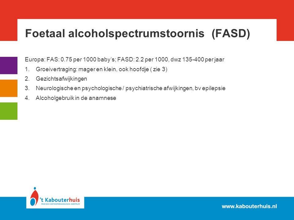 Foetaal alcoholspectrumstoornis (FASD) Europa: FAS: 0.75 per 1000 baby's; FASD: 2.2 per 1000, dwz 135-400 per jaar 1.Groeivertraging: mager en klein,