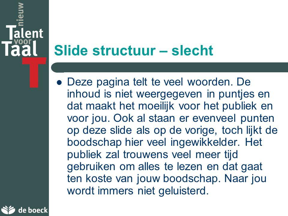 Slide structuur – goed Zorg voor 1 à 2 slides per minuut Schrijf in puntjes, niet in volzinnen Geef niet meer dan 4 à 5 puntjes per slide Gebruik kernwoorden