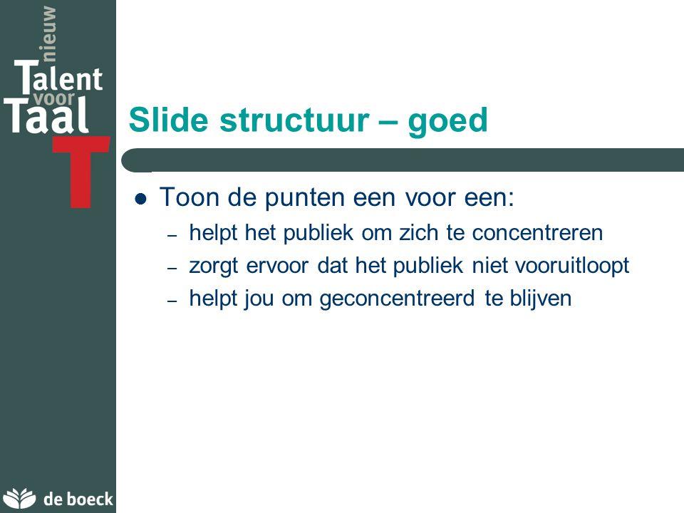 Slide structuur – slecht Deze pagina telt te veel woorden. De inhoud is niet weergegeven in puntjes en dat maakt het moeilijk voor het publiek en voor