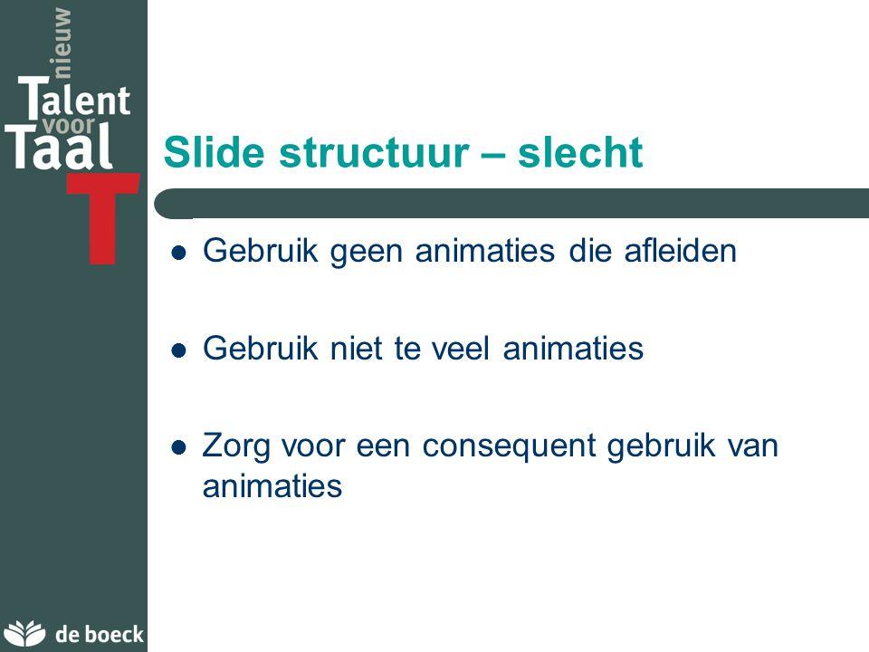 Slide structuur – goed Toon de punten een voor een: – helpt het publiek om zich te concentreren – zorgt ervoor dat het publiek niet vooruitloopt – hel