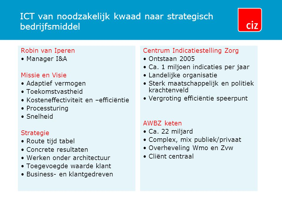 ICT van noodzakelijk kwaad naar strategisch bedrijfsmiddel Robin van Iperen Manager I&A Missie en Visie Adaptief vermogen Toekomstvastheid Kosteneffec