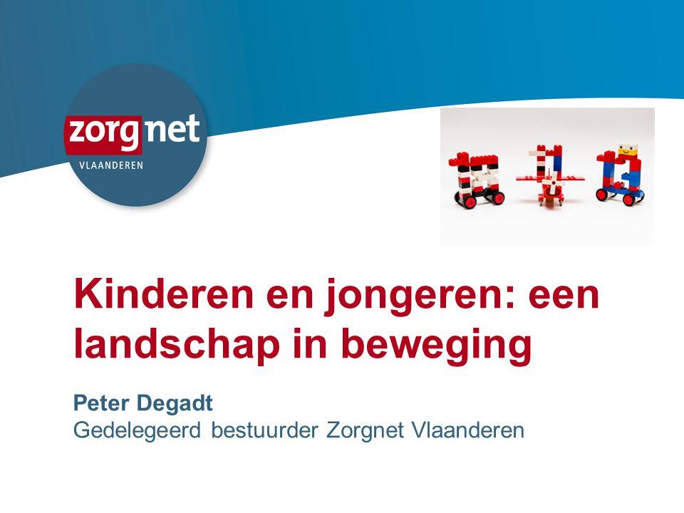 1 Kinderen en jongeren: een landschap in beweging Peter Degadt Gedelegeerd bestuurder Zorgnet Vlaanderen