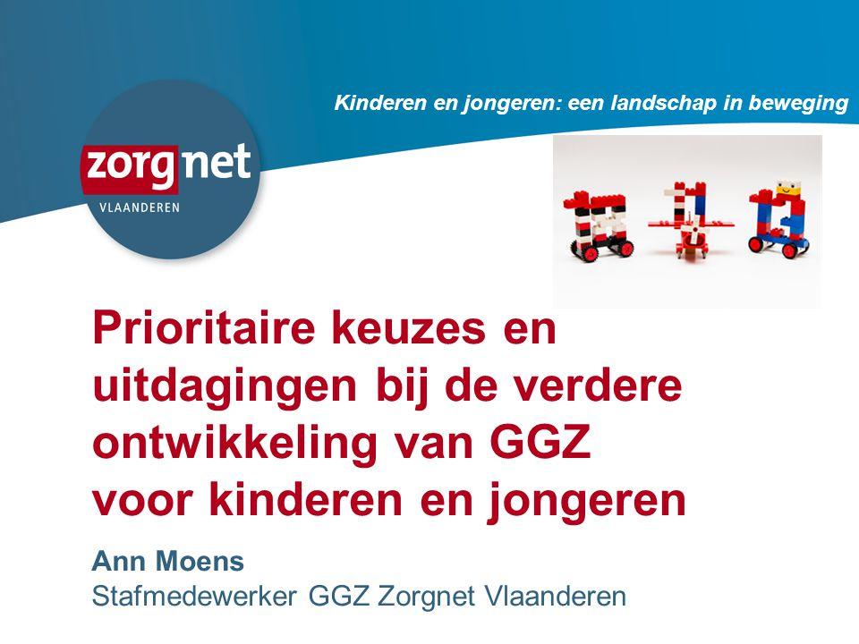 106 Prioritaire keuzes en uitdagingen bij de verdere ontwikkeling van GGZ voor kinderen en jongeren Ann Moens Stafmedewerker GGZ Zorgnet Vlaanderen Kinderen en jongeren: een landschap in beweging