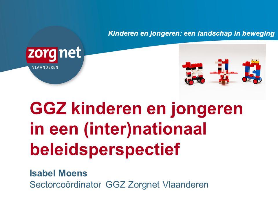 25 GGZ kinderen en jongeren in een (inter)nationaal beleidsperspectief Isabel Moens Sectorcoördinator GGZ Zorgnet Vlaanderen Kinderen en jongeren: een landschap in beweging