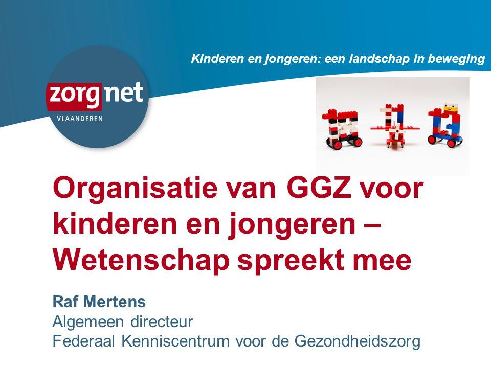 71 Organisatie van GGZ voor kinderen en jongeren – Wetenschap spreekt mee Raf Mertens Algemeen directeur Federaal Kenniscentrum voor de Gezondheidszorg Kinderen en jongeren: een landschap in beweging