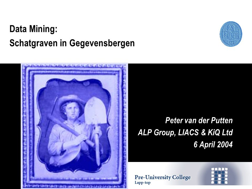 Data Mining: Schatgraven in Gegevensbergen Peter van der Putten ALP Group, LIACS & KiQ Ltd 6 April 2004