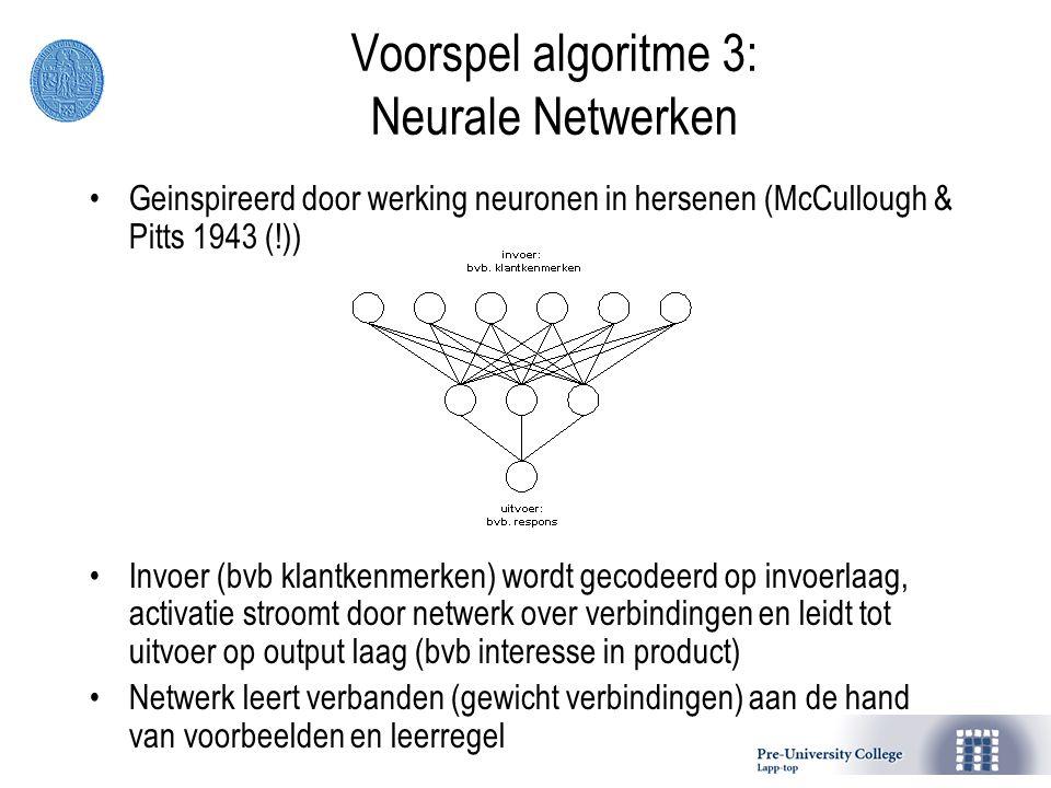 Voorspel algoritme 3: Neurale Netwerken Geinspireerd door werking neuronen in hersenen (McCullough & Pitts 1943 (!)) Invoer (bvb klantkenmerken) wordt gecodeerd op invoerlaag, activatie stroomt door netwerk over verbindingen en leidt tot uitvoer op output laag (bvb interesse in product) Netwerk leert verbanden (gewicht verbindingen) aan de hand van voorbeelden en leerregel