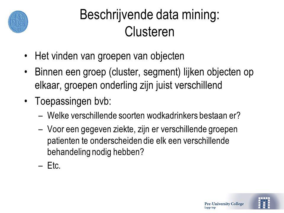 Beschrijvende data mining: Clusteren Het vinden van groepen van objecten Binnen een groep (cluster, segment) lijken objecten op elkaar, groepen onderling zijn juist verschillend Toepassingen bvb: –Welke verschillende soorten wodkadrinkers bestaan er.