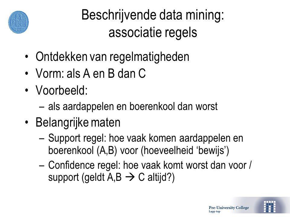 Beschrijvende data mining: associatie regels Ontdekken van regelmatigheden Vorm: als A en B dan C Voorbeeld: –als aardappelen en boerenkool dan worst Belangrijke maten –Support regel: hoe vaak komen aardappelen en boerenkool (A,B) voor (hoeveelheid 'bewijs') –Confidence regel: hoe vaak komt worst dan voor / support (geldt A,B  C altijd?)