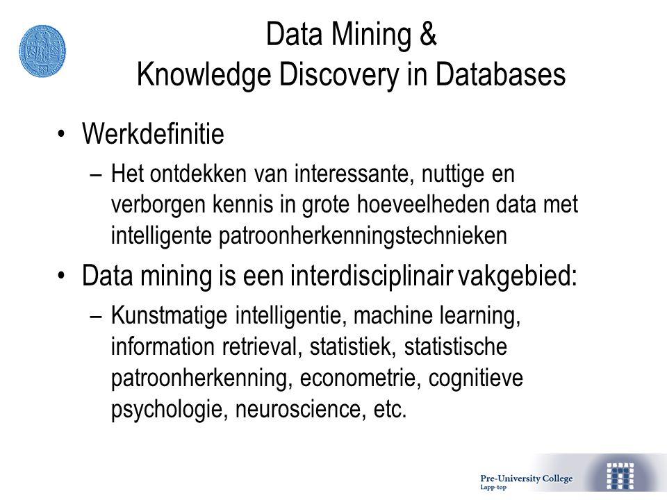 Data Mining & Knowledge Discovery in Databases Werkdefinitie –Het ontdekken van interessante, nuttige en verborgen kennis in grote hoeveelheden data met intelligente patroonherkenningstechnieken Data mining is een interdisciplinair vakgebied: –Kunstmatige intelligentie, machine learning, information retrieval, statistiek, statistische patroonherkenning, econometrie, cognitieve psychologie, neuroscience, etc.