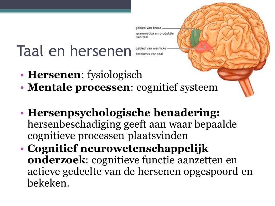 Taal en hersenen Hersenen: fysiologisch Mentale processen: cognitief systeem Hersenpsychologische benadering: hersenbeschadiging geeft aan waar bepaalde cognitieve processen plaatsvinden Cognitief neurowetenschappelijk onderzoek: cognitieve functie aanzetten en actieve gedeelte van de hersenen opgespoord en bekeken.