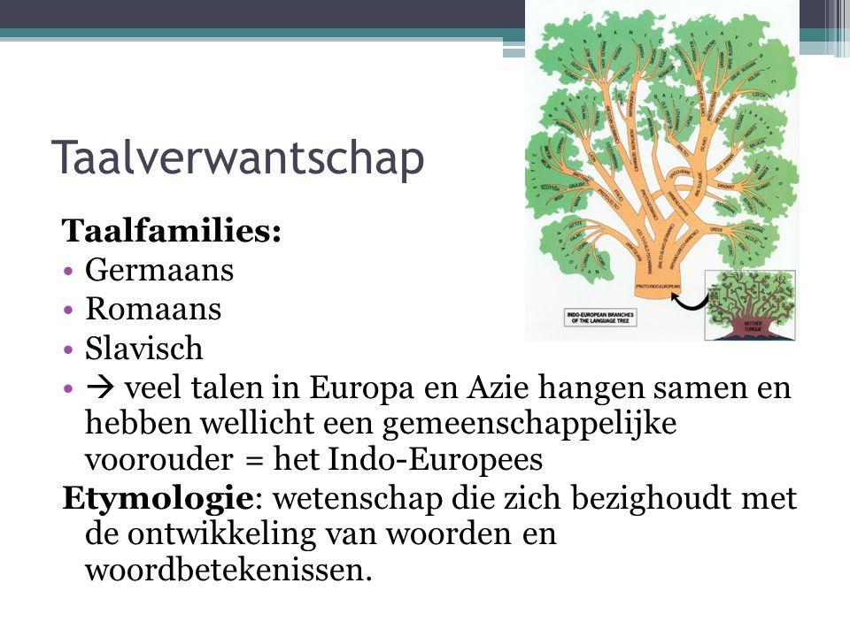 Taalfamilies: Germaans Romaans Slavisch  veel talen in Europa en Azie hangen samen en hebben wellicht een gemeenschappelijke voorouder = het Indo-Europees Etymologie: wetenschap die zich bezighoudt met de ontwikkeling van woorden en woordbetekenissen.