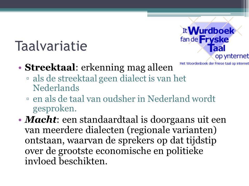 Taalvariatie Streektaal: erkenning mag alleen ▫als de streektaal geen dialect is van het Nederlands ▫en als de taal van oudsher in Nederland wordt gesproken.