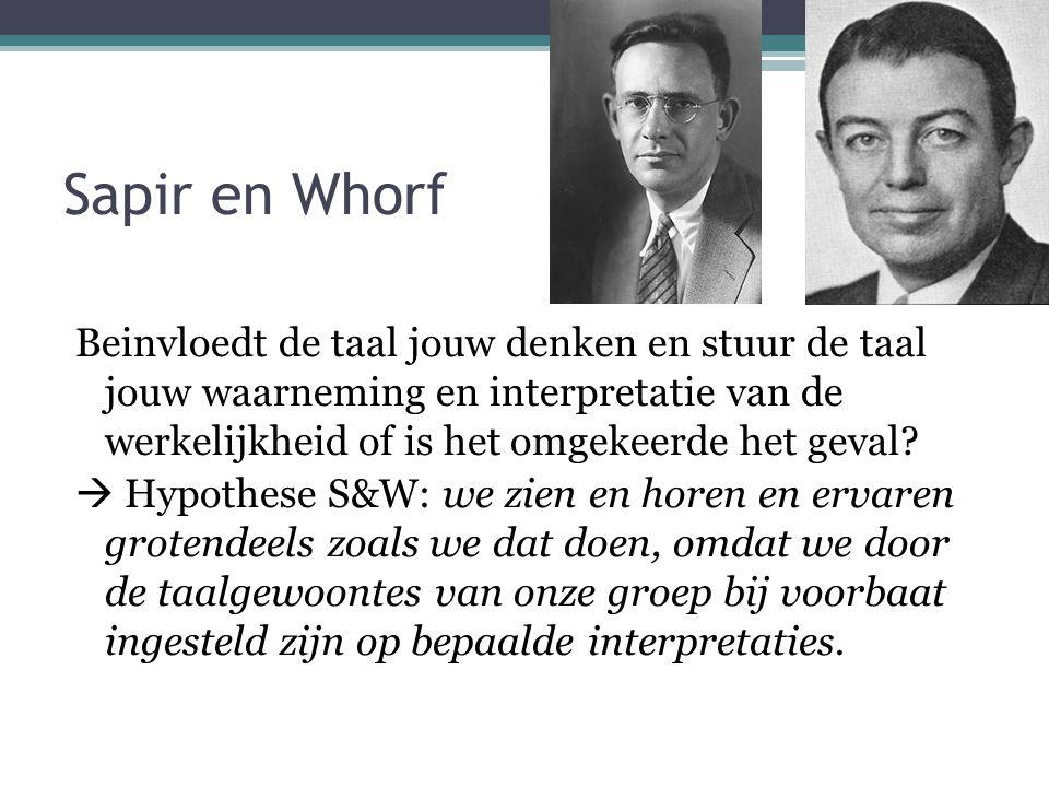 Sapir en Whorf Beinvloedt de taal jouw denken en stuur de taal jouw waarneming en interpretatie van de werkelijkheid of is het omgekeerde het geval.