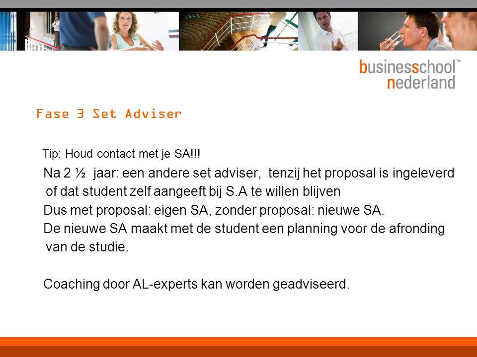 Fase 3 Set Adviser Na 2 ½ jaar: een andere set adviser, tenzij het proposal is ingeleverd of dat student zelf aangeeft bij S.A te willen blijven Dus met proposal: eigen SA, zonder proposal: nieuwe SA.